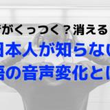 音声変化で英語の音がくっつく?消える?日本人が知らない発音のルール